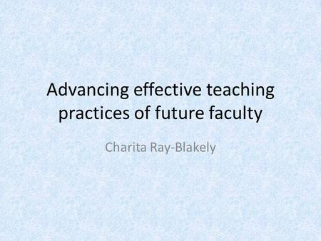 Advancing effective teaching practices of future faculty Charita Ray-Blakely.