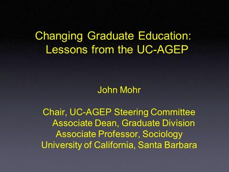 John Mohr Chair, UC-AGEP Steering Committee Associate Dean, Graduate Division Associate Professor, Sociology University of California, Santa Barbara Changing.