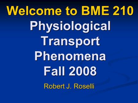 Welcome to BME 210 Physiological Transport Phenomena Fall 2008 Robert J. Roselli.