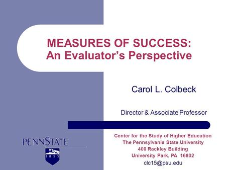 MEASURES OF SUCCESS: An Evaluators Perspective Carol L. Colbeck Director & Associate Professor Center for the Study of Higher Education The Pennsylvania.