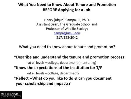 What You Need to Know About Tenure and Promotion BEFORE Applying for a Job Henry (Rique) Campa, III, Ph.D. Assistant Dean, The Graduate School and Professor.