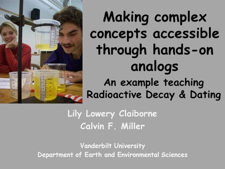 Making complex concepts accessible through hands-on analogs An example teaching Radioactive Decay & Dating Lily Lowery Claiborne Calvin F. Miller Vanderbilt.
