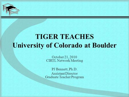 TIGER TEACHES University of Colorado at Boulder October 21, 2010 CIRTL Network Meeting PJ Bennett, Ph.D. Assistant Director Graduate Teacher Program.
