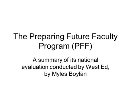 The Preparing Future Faculty Program (PFF) A summary of its national evaluation conducted by West Ed, by Myles Boylan.