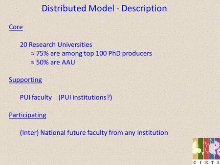 Distributed Model - Description Core 20 Research Universities 75% are among top 100 PhD producers 50% are AAU Supporting PUI faculty (PUI institutions?)