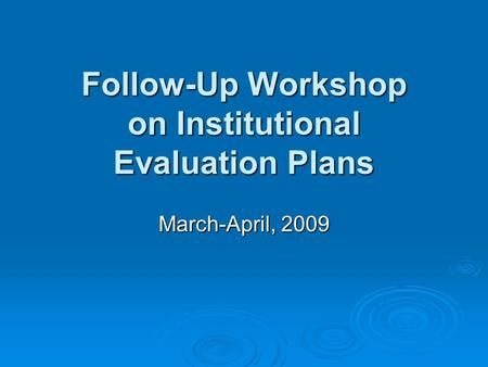 Follow-Up Workshop on Institutional Evaluation Plans March-April, 2009.