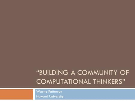 BUILDING A COMMUNITY OF COMPUTATIONAL THINKERS Wayne Patterson Howard University.