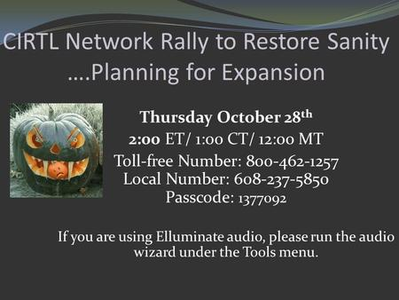 CIRTL Network Rally to Restore Sanity ….Planning for Expansion Thursday October 28 th 2:00 ET/ 1:00 CT/ 12:00 MT Toll-free Number: 800-462-1257 Local Number: