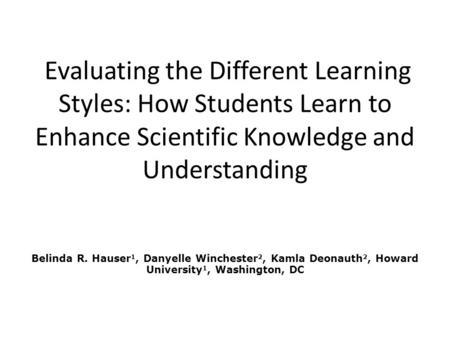 Evaluating the Different Learning Styles: How Students Learn to Enhance Scientific Knowledge and Understanding Belinda R. Hauser 1, Danyelle Winchester.