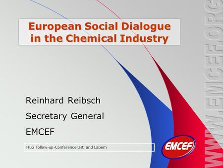 European Social Dialogue in the Chemical Industry Reinhard Reibsch Secretary General EMCEF HLG Follow-up-Conference Usti and Labem.