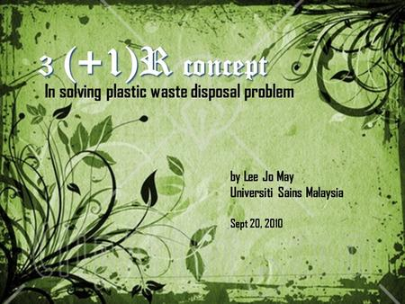 3 (+1)R concept In solving plastic waste disposal problem by Lee Jo May Universiti Sains Malaysia Sept 20, 2010.