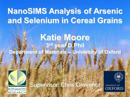 NanoSIMS Analysis of Arsenic and Selenium in Cereal Grains Supervisor: Chris Grovenor Katie Moore 3 rd year D.Phil Department of Materials – University.
