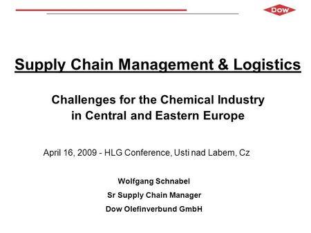Wolfgang Schnabel Dow Olefinverbund GmbH April 2009 Supply Chain Management & Logistics Challenges for the Chemical Industry in Central and Eastern Europe.