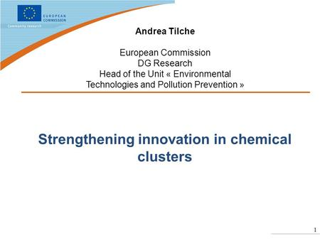 1 Strengthening innovation in chemical clusters Andrea Tilche European Commission DG Research Head of the Unit « Environmental Technologies and Pollution.