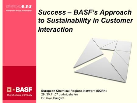Success – BASFs Approach to Sustainability in Customer Interaction European Chemical Regions Network (ECRN) 29./30.11.07 Ludwigshafen Dr. Uwe Gauglitz.