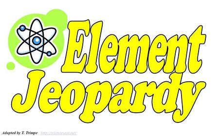 Element Jeopardy Adapted by T. Trimpe