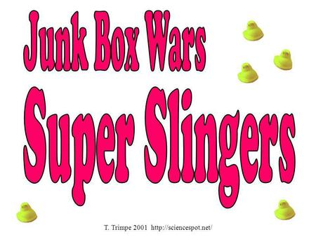 T. Trimpe 2001 http://sciencespot.net/ Junk Box Wars Super Slingers T. Trimpe 2001 http://sciencespot.net/