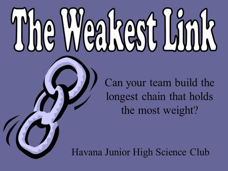 Havana Junior High Science Club Can your team build the longest chain that holds the most weight?