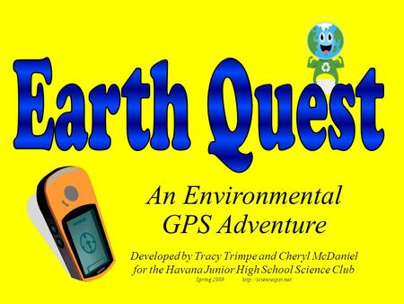 Developed by Tracy Trimpe and Cheryl McDaniel for the Havana Junior High School Science Club Spring 2009  An Environmental GPS Adventure.