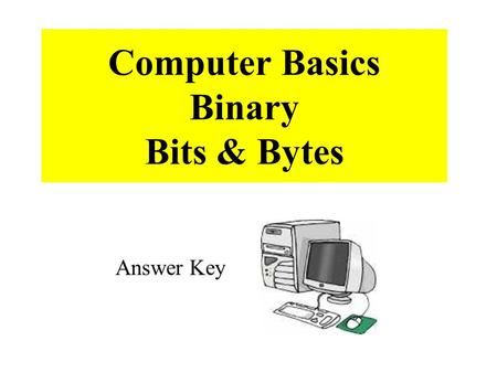 Computer Basics Binary Bits & Bytes Answer Key. 1. All the information that travels through your computer is based on two commands, which are on and off.