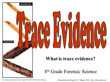 What is trace evidence? 8 th Grade Forensic Science  Presentation developed by T.