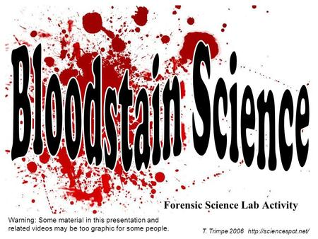 Forensic Science Lab Activity T. Trimpe 2006  Warning: Some material in this presentation and related videos may be too graphic.