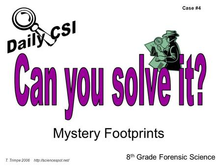 Mystery Footprints 8 th Grade Forensic Science T. Trimpe 2006  Case #4.