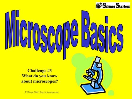 T. Trimpe 2008  Challenge #3 What do you know about microscopes?