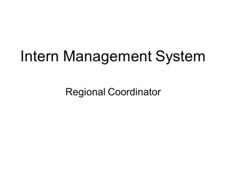 Intern Management System Regional Coordinator. Modules Teacher Educator Assignment –View COE data for interns needing a TE –Assign TE –Refer COE to another.