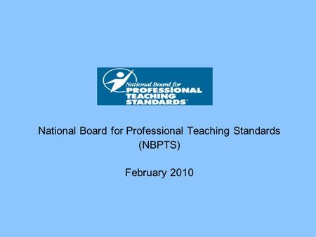 National Board for Professional Teaching Standards (NBPTS) February 2010.