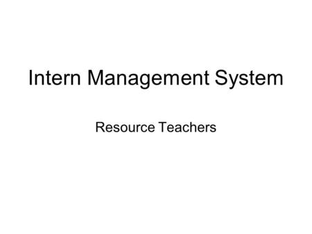 Intern Management System Resource Teachers. Modules Resource Teacher Timesheet –Create timesheet –Enter & Save timesheet activities –Sign-off on & Submit.
