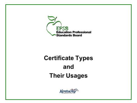 Certificate Types and Their Usages. Educational Professional Standards Board Established as part of the 1990 Kentucky Education Reform Act to oversee.