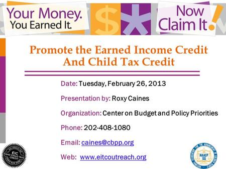 1 Promote the Earned Income Credit And Child Tax Credit Date: Tuesday, February 26, 2013 Presentation by: Roxy Caines Organization: Center on Budget and.