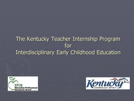 The Kentucky <strong>Teacher</strong> Internship Program <strong>for</strong> Interdisciplinary Early Childhood Education If the trainer has a copy, be showing the video from Head Start.