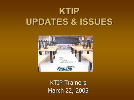 KTIP UPDATES & ISSUES KTIP Trainers March 22, 2005.