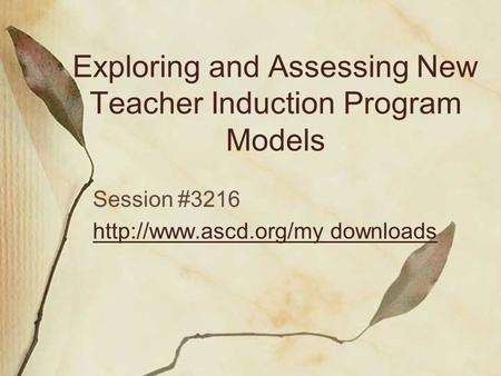 Exploring and Assessing New Teacher Induction Program Models Session #3216  downloads.