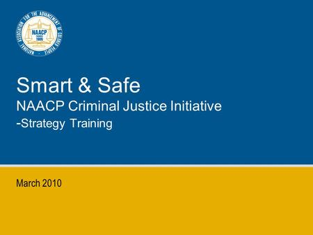 Smart & Safe NAACP Criminal Justice Initiative - Strategy Training March 2010.