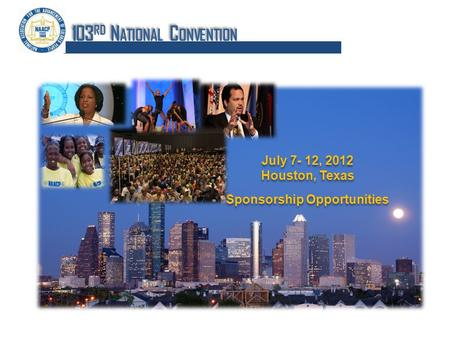July 7- 12, 2012 Houston, Texas Sponsorship Opportunities July 7- 12, 2012 Houston, Texas Sponsorship Opportunities 103 RD N ATIONAL C ONVENTION.