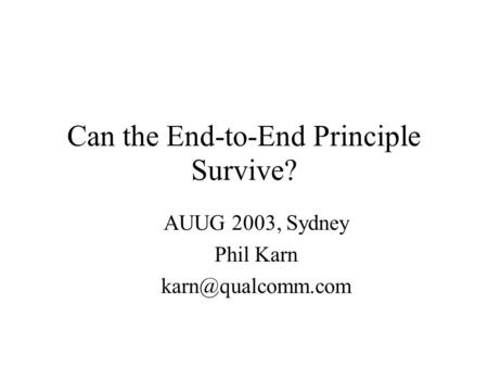 Can the End-to-End Principle Survive? AUUG 2003, Sydney Phil Karn