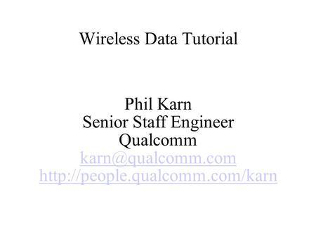 Wireless Data Tutorial Phil Karn Senior Staff Engineer Qualcomm