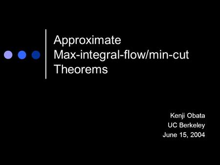 Approximate Max-integral-flow/min-cut Theorems Kenji Obata UC Berkeley June 15, 2004.