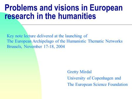 Problems and visions in European research in the humanities Gretty Mirdal University of Copenhagen and The European Science Foundation Key note lecture.