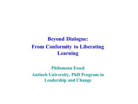 Beyond Dialogue: From Conformity to Liberating Learning Philomena Essed Antioch University, PhD Program in Leadership and Change.