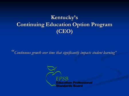 Kentuckys Continuing Education Option Program (CEO) Continuous growth over time that significantly impacts student learning Continuous growth over time.
