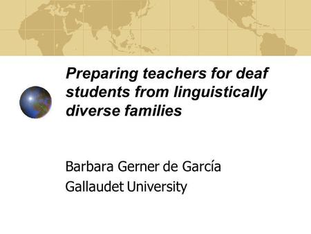Preparing teachers for deaf students from linguistically diverse families Barbara Gerner de García Gallaudet University.