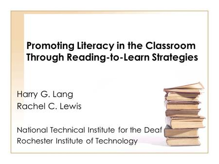 Promoting Literacy in the Classroom Through Reading-to-Learn Strategies Harry G. Lang Rachel C. Lewis National Technical Institute for the Deaf Rochester.