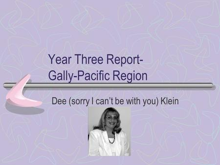 Year Three Report- Gally-Pacific Region Dee (sorry I cant be with you) Klein.