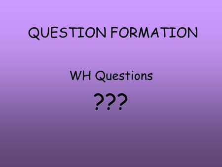 QUESTION FORMATION WH Questions ???. WH Questions Who What Where Why When How Which Person Things Place Reason Time Process Choose.
