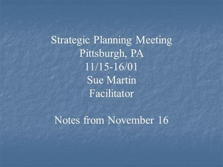 Strategic Planning Meeting Pittsburgh, PA 11/15-16/01 Sue Martin Facilitator Notes from November 16.