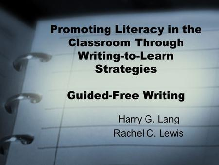 Promoting Literacy in the Classroom Through Writing-to-Learn Strategies Guided-Free Writing Harry G. Lang Rachel C. Lewis.